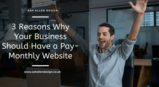 3 Reasons Why Your Business Should Have a Pay-Monthly Website